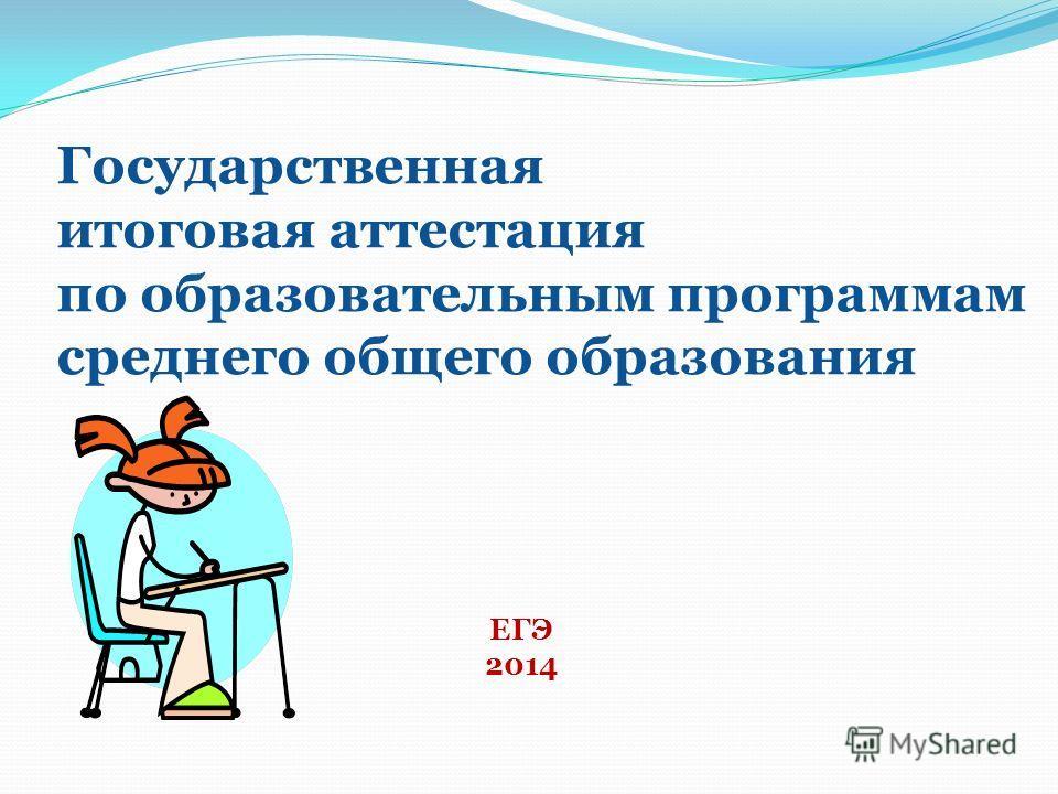 ЕГЭ 2014 Государственная итоговая аттестация по образовательным программам среднего общего образования