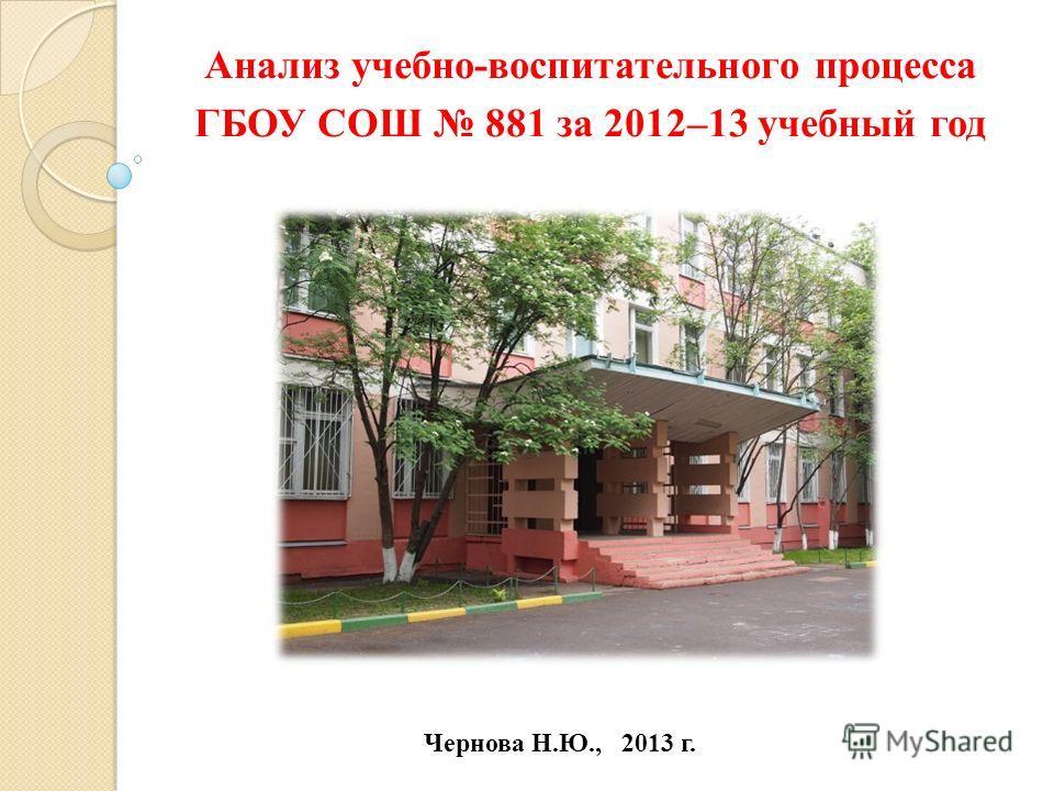Анализ учебно-воспитательного процесса ГБОУ СОШ 881 за 2012–13 учебный год Чернова Н.Ю., 2013 г.