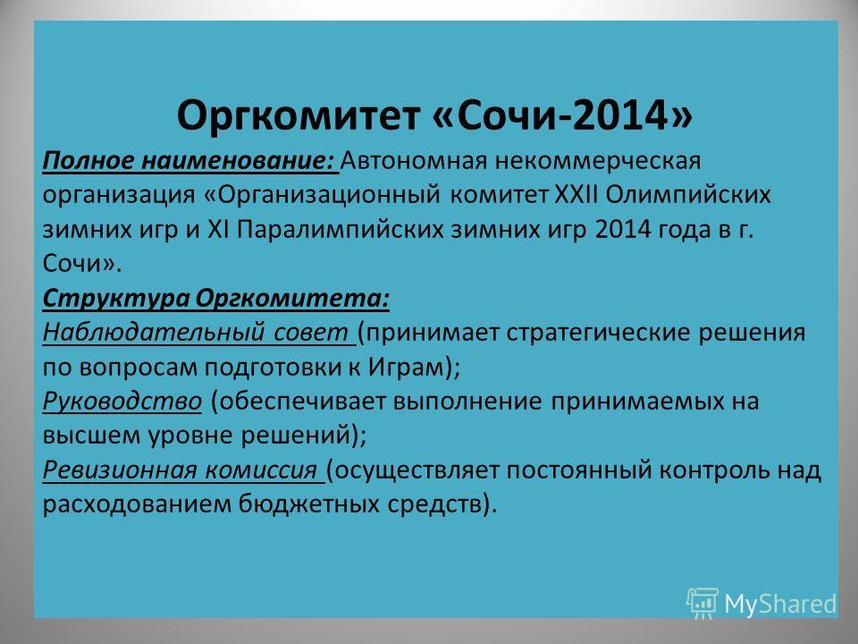 Оргкомитет «Сочи-2014» Полное наименование: Автономная некоммерческая организация «Организационный комитет XXII Олимпийских зимних игр и XI Паралимпийских зимних игр 2014 года в г. Сочи». Структура Оргкомитета: Наблюдательный совет (принимает стратег