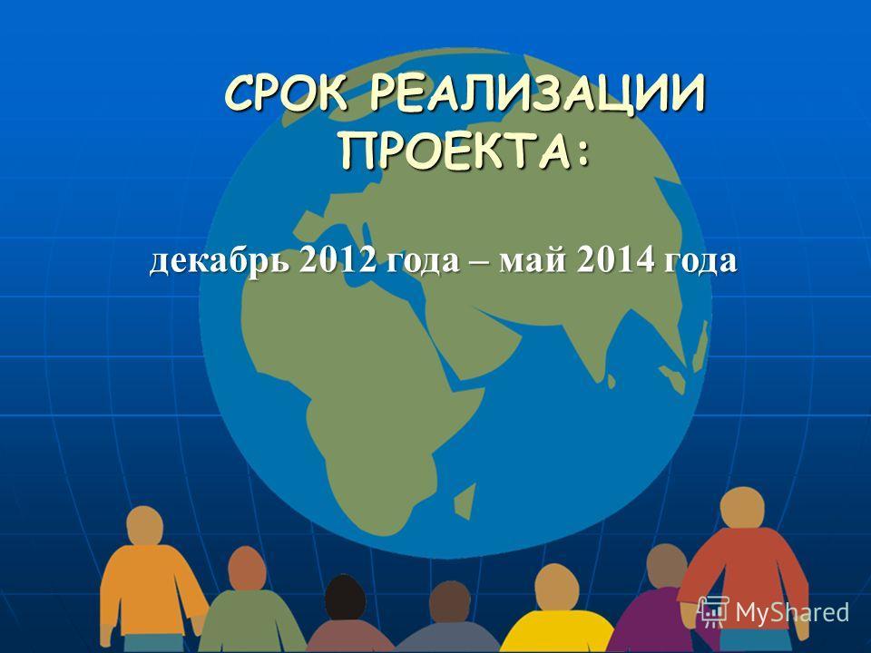 СРОК РЕАЛИЗАЦИИ ПРОЕКТА: декабрь 2012 года – май 2014 года
