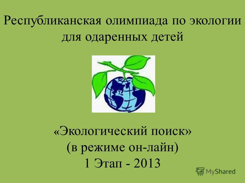 Республиканская олимпиада по экологии для одаренных детей « Экологический поиск» (в режиме он-лайн) 1 Этап - 2013