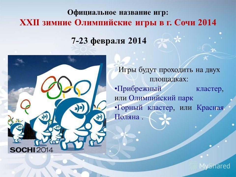 Официальное название игр: XXII зимние Олимпийские игры в г. Сочи 2014 7-23 февраля 2014 Игры будут проходить на двух площадках: Прибрежный кластер, или Олимпийский парк Горный кластер, или Красная Поляна.