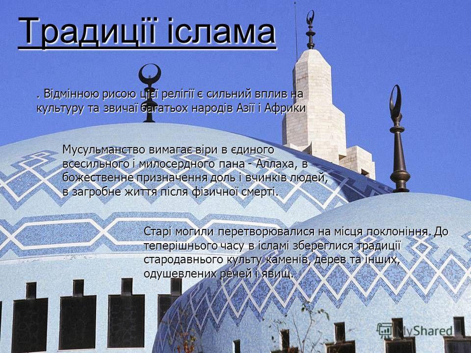 Традиції іслама. Відмінною рисою цієї релігії є сильний вплив на культуру та звичаї багатьох народів Азії і Африки Мусульманство вимагає віри в єдиного всесильного і милосердного пана - Аллаха, в божественне призначення доль і вчинків людей, в загроб