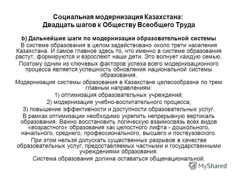 Социальная модернизация Казахстана: Двадцать шагов к Обществу Всеобщего Труда b) Дальнейшие шаги по модернизации образовательной системы В системе образования в целом задействовано около трети населения Казахстана. И самое главное здесь то, что именн