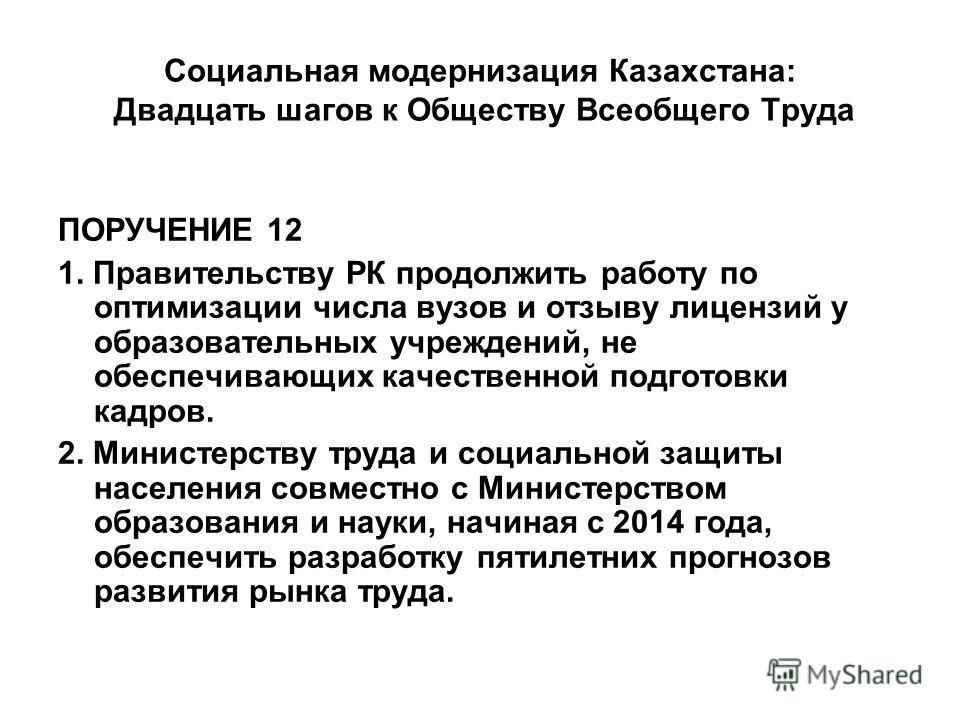 Социальная модернизация Казахстана: Двадцать шагов к Обществу Всеобщего Труда ПОРУЧЕНИЕ 12 1. Правительству РК продолжить работу по оптимизации числа вузов и отзыву лицензий у образовательных учреждений, не обеспечивающих качественной подготовки кадр