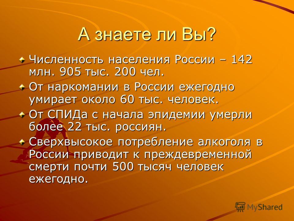 А знаете ли Вы? Численность населения России – 142 млн. 905 тыс. 200 чел. От наркомании в России ежегодно умирает около 60 тыс. человек. От СПИДа с начала эпидемии умерли более 22 тыс. россиян. Сверхвысокое потребление алкоголя в России приводит к пр