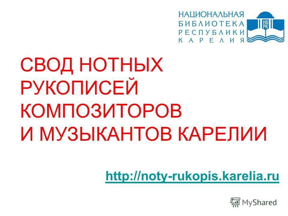 СВОД НОТНЫХ РУКОПИСЕЙ КОМПОЗИТОРОВ И МУЗЫКАНТОВ КАРЕЛИИ http://noty-rukopis.karelia.ru