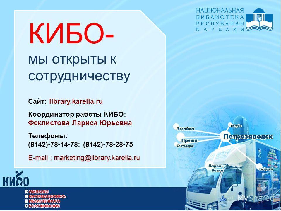 КИБО- мы открыты к сотрудничеству Сайт: library.karelia.ru Координатор работы КИБО: Феклистова Лариса Юрьевна Телефоны: (8142)-78-14-78; (8142)-78-28-75 E-mail: marketing@library.karelia.ru E-mail : marketing@library.karelia.ru