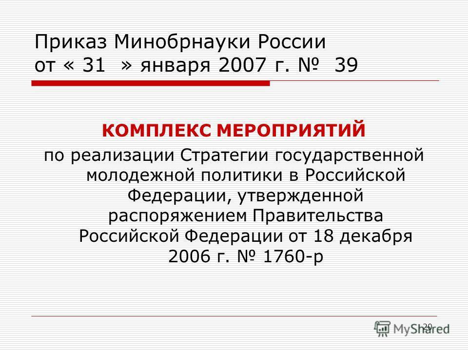 20 Приказ Минобрнауки России от « 31 » января 2007 г. 39 КОМПЛЕКС МЕРОПРИЯТИЙ по реализации Стратегии государственной молодежной политики в Российской Федерации, утвержденной распоряжением Правительства Российской Федерации от 18 декабря 2006 г. 1760