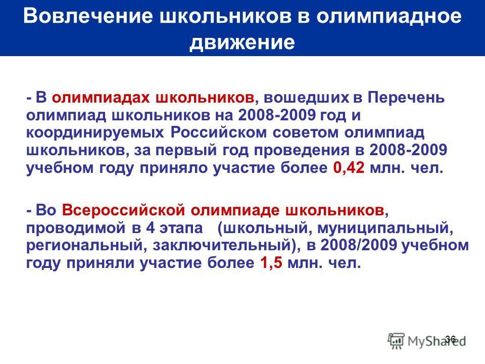 36 Вовлечение школьников в олимпиадное движение - В олимпиадах школьников, вошедших в Перечень олимпиад школьников на 2008-2009 год и координируемых Российском советом олимпиад школьников, за первый год проведения в 2008-2009 учебном году приняло уча