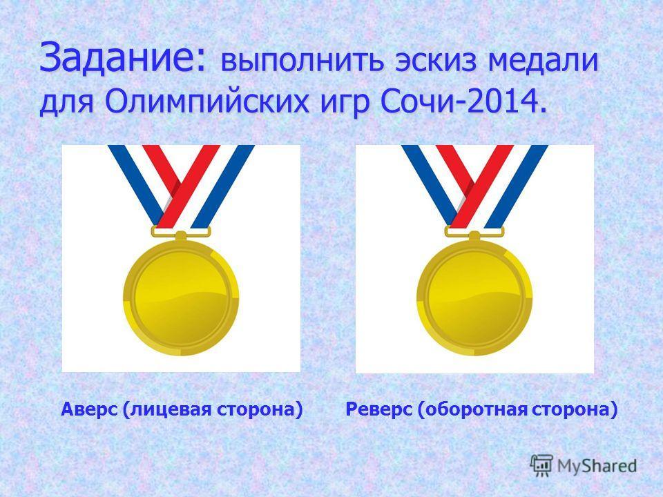 Задание: выполнить эскиз медали для Олимпийских игр Сочи-2014. Аверс (лицевая сторона) Реверс (оборотная сторона)