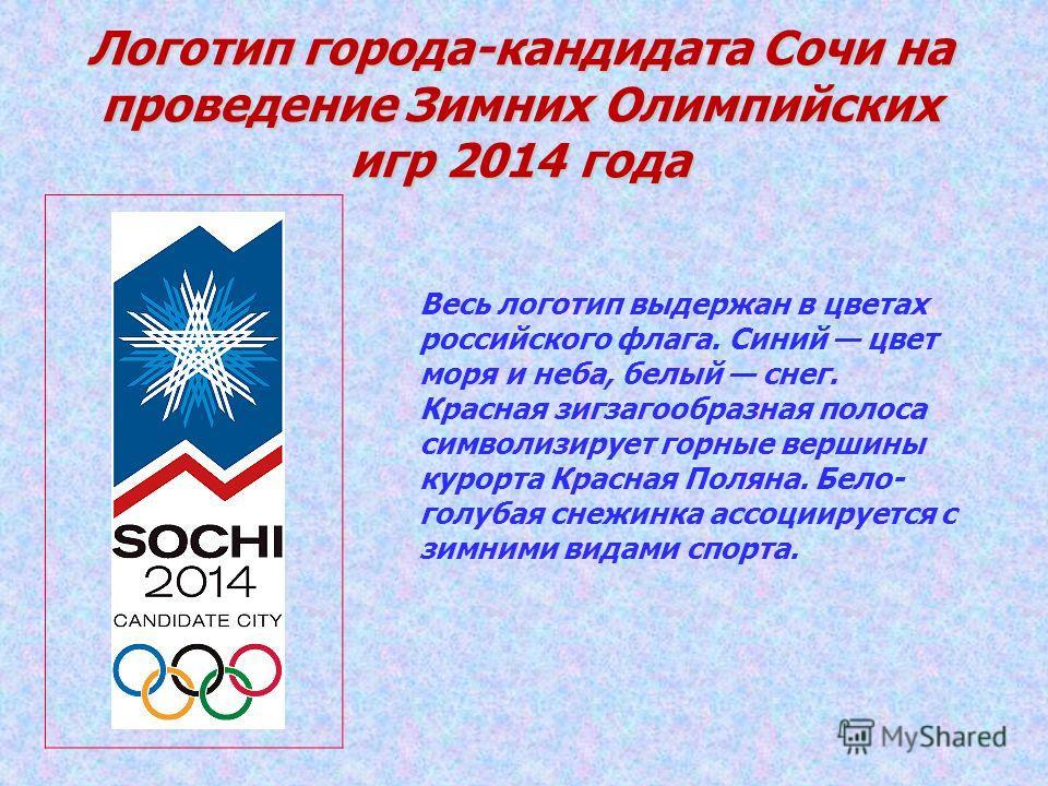 Логотип города-кандидата Сочи на проведение Зимних Олимпийских игр 2014 года Весь логотип выдержан в цветах российского флага. Синий цвет моря и неба, белый снег. Красная зигзагообразная полоса символизирует горные вершины курорта Красная Поляна. Бел