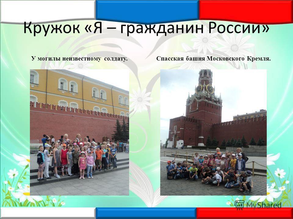Кружок «Я – гражданин России» У могилы неизвестному солдату.Спасская башня Московского Кремля.