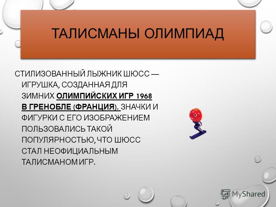 ТАЛИСМАНЫ ОЛИМПИАД СТИЛИЗОВАННЫЙ ЛЫЖНИК ШЮСС ИГРУШКА, СОЗДАННАЯ ДЛЯ ЗИМНИХ ОЛИМПИЙСКИХ ИГР 1968 В ГРЕНОБЛЕ ( ФРАНЦИЯ ). ЗНАЧКИ И ФИГУРКИ С ЕГО ИЗОБРАЖЕНИЕМ ПОЛЬЗОВАЛИСЬ ТАКОЙ ПОПУЛЯРНОСТЬЮ, ЧТО ШЮСС СТАЛ НЕОФИЦИАЛЬНЫМ ТАЛИСМАНОМ ИГР.