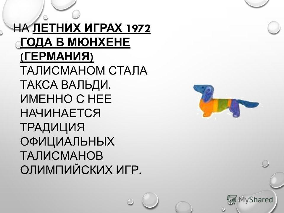 НА ЛЕТНИХ ИГРАХ 1972 ГОДА В МЮНХЕНЕ ( ГЕРМАНИЯ ) ТАЛИСМАНОМ СТАЛА ТАКСА ВАЛЬДИ. ИМЕННО С НЕЕ НАЧИНАЕТСЯ ТРАДИЦИЯ ОФИЦИАЛЬНЫХ ТАЛИСМАНОВ ОЛИМПИЙСКИХ ИГР.