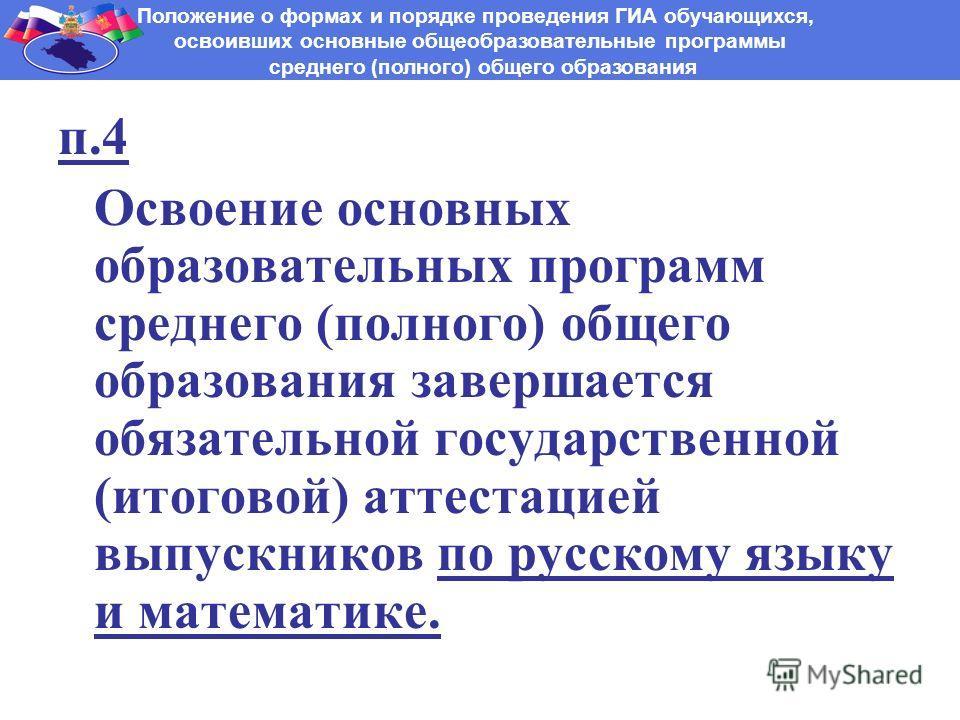п.4 Освоение основных образовательных программ среднего (полного) общего образования завершается обязательной государственной (итоговой) аттестацией выпускников по русскому языку и математике. Положение о формах и порядке проведения ГИА обучающихся,