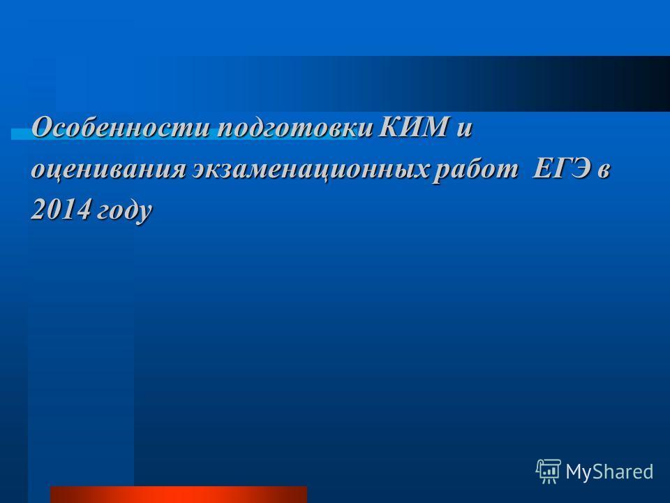 Особенности подготовки КИМ и оценивания экзаменационных работ ЕГЭ в 2014 году