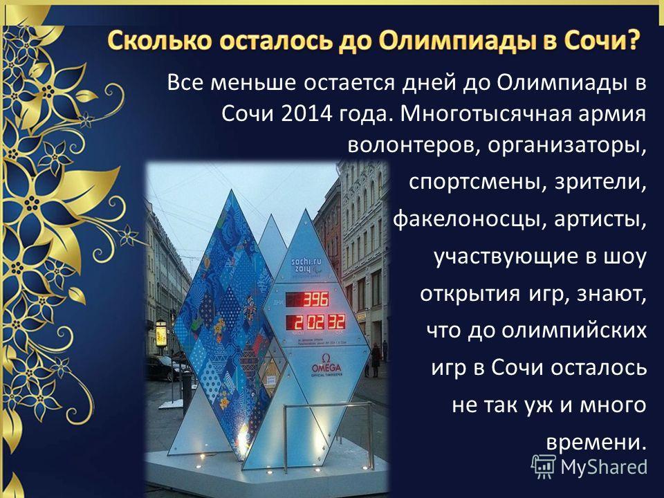 Все меньше остается дней до Олимпиады в Сочи 2014 года. Многотысячная армия волонтеров, организаторы, спортсмены, зрители, факелоносцы, артисты, участвующие в шоу открытия игр, знают, что до олимпийских игр в Сочи осталось не так уж и много времени.