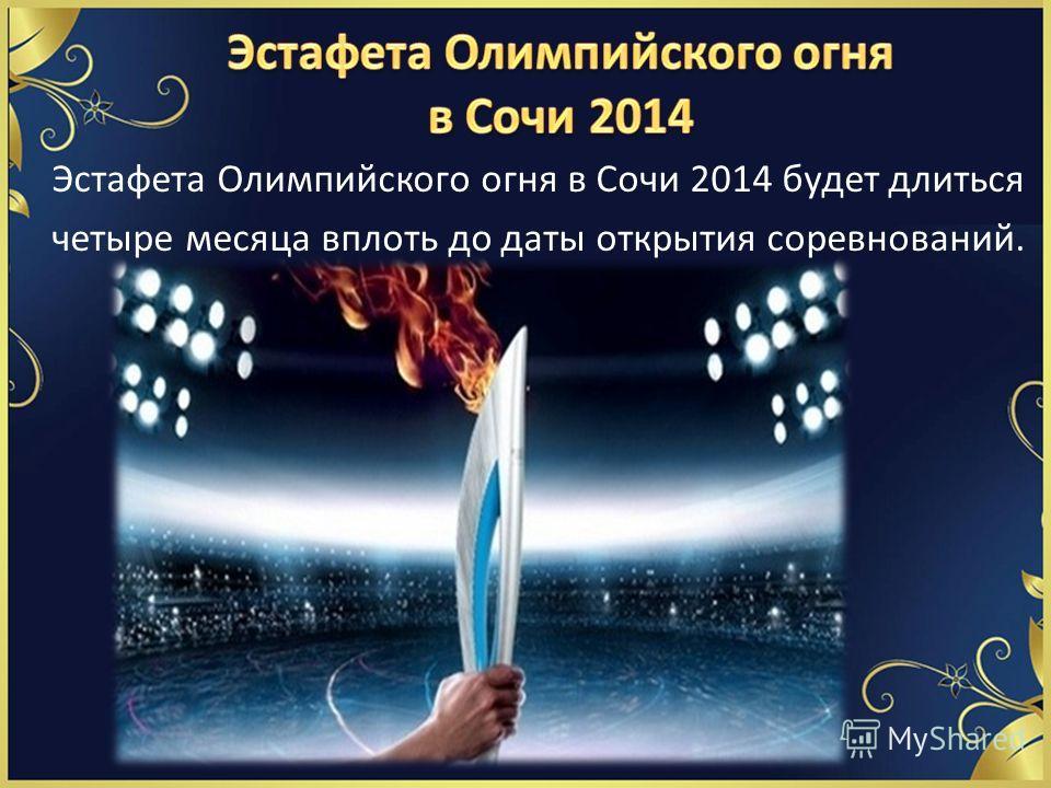Эстафета Олимпийского огня в Сочи 2014 будет длиться четыре месяца вплоть до даты открытия соревнований.