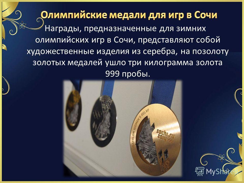 Награды, предназначенные для зимних олимпийских игр в Сочи, представляют собой художественные изделия из серебра, на позолоту золотых медалей ушло три килограмма золота 999 пробы.