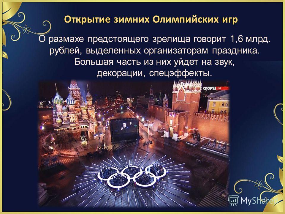 Открытие зимних Олимпийских игр О размахе предстоящего зрелища говорит 1,6 млрд. рублей, выделенных организаторам праздника. Большая часть из них уйдет на звук, декорации, спецэффекты.
