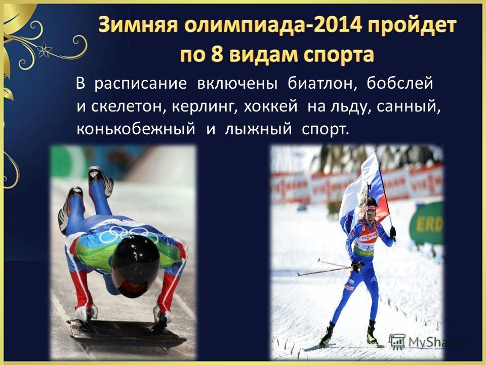В расписание включены биатлон, бобслей и скелетон, керлинг, хоккей на льду, санный, конькобежный и лыжный спорт.