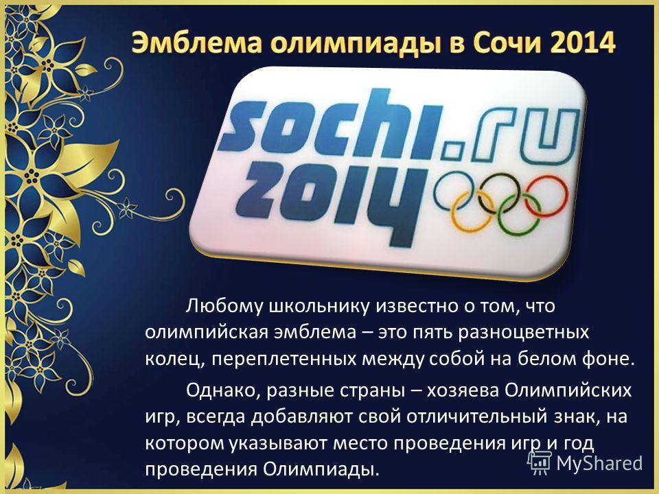 Любому школьнику известно о том, что олимпийская эмблема – это пять разноцветных колец, переплетенных между собой на белом фоне. Однако, разные страны – хозяева Олимпийских игр, всегда добавляют свой отличительный знак, на котором указывают место про