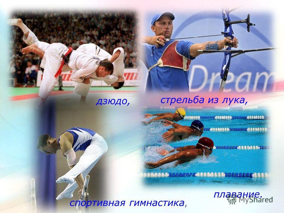 плавание. спортивная гимнастика, стрельба из лука, дзюдо,