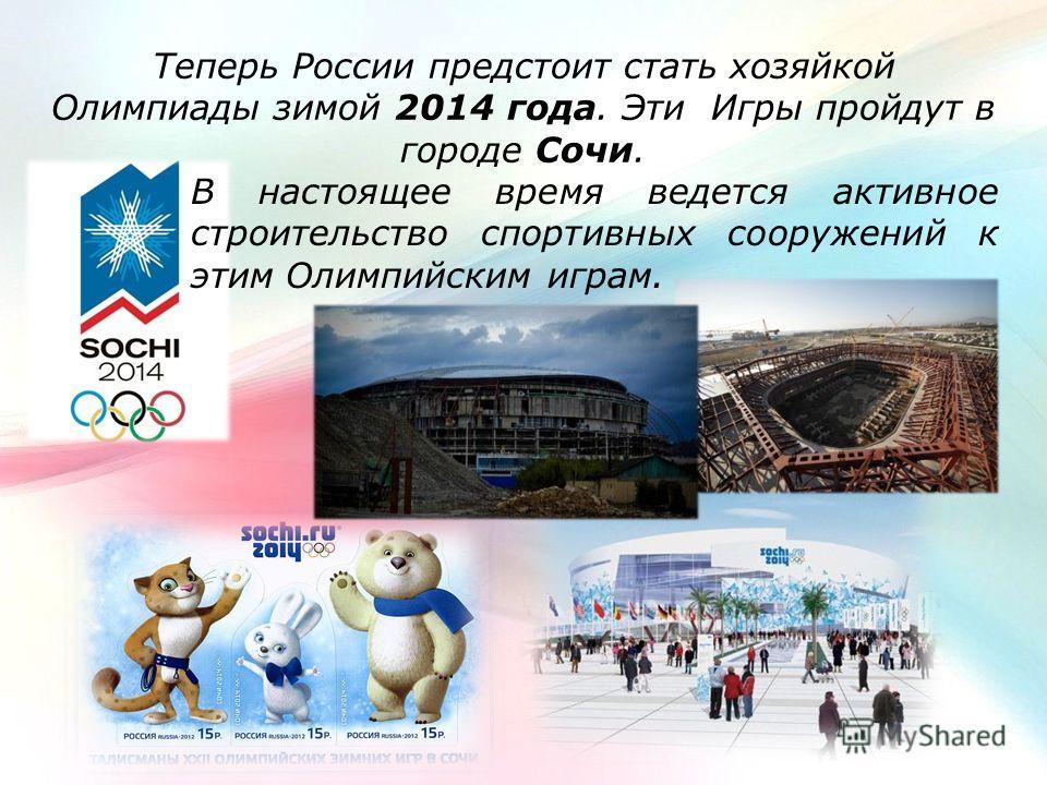 Теперь России предстоит стать хозяйкой Олимпиады зимой 2014 года. Эти Игры пройдут в городе Сочи. В настоящее время ведется активное строительство спортивных сооружений к этим Олимпийским играм.
