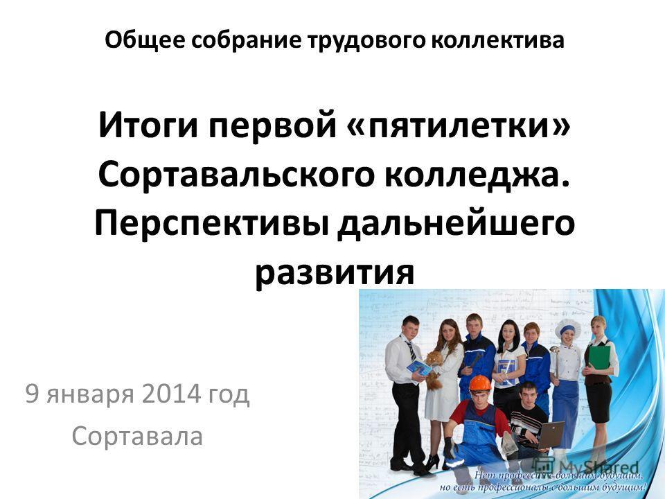 Общее собрание трудового коллектива Итоги первой «пятилетки» Сортавальского колледжа. Перспективы дальнейшего развития 9 января 2014 год Сортавала