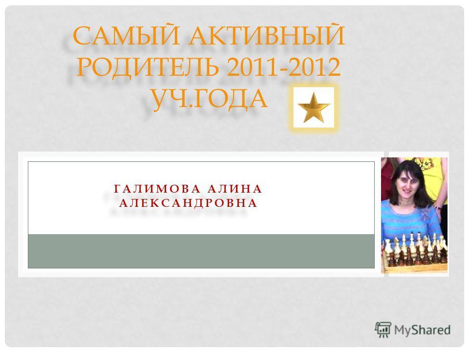 ГАЛИМОВА АЛИНА АЛЕКСАНДРОВНА САМЫЙ АКТИВНЫЙ РОДИТЕЛЬ 2011-2012 УЧ.ГОДА