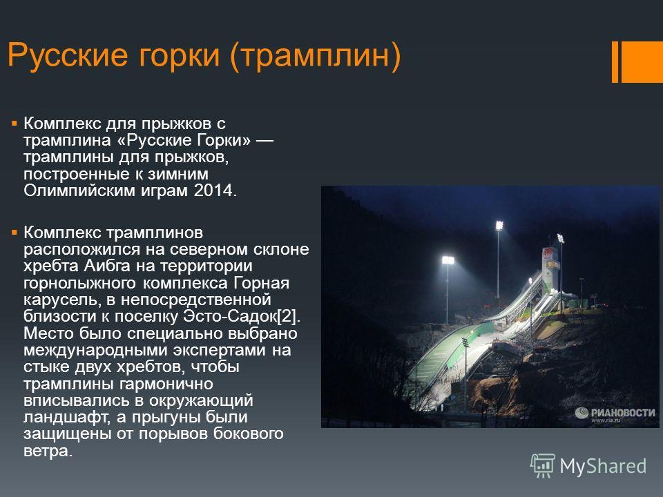 Русские горки (трамплин) Комплекс для прыжков с трамплина «Русские Горки» трамплины для прыжков, построенные к зимним Олимпийским играм 2014. Комплекс трамплинов расположился на северном склоне хребта Аибга на территории горнолыжного комплекса Горная