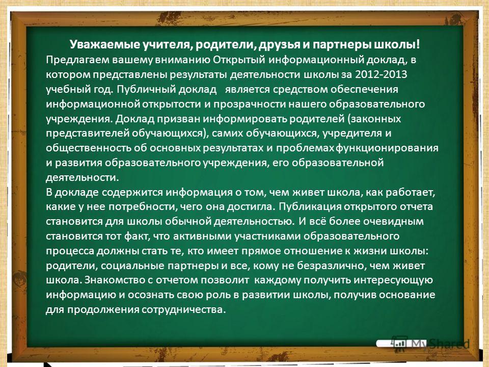 Уважаемые учителя, родители, друзья и партнеры школы! Предлагаем вашему вниманию Открытый информационный доклад, в котором представлены результаты деятельности школы за 2012-2013 учебный год. Публичный доклад является средством обеспечения информацио