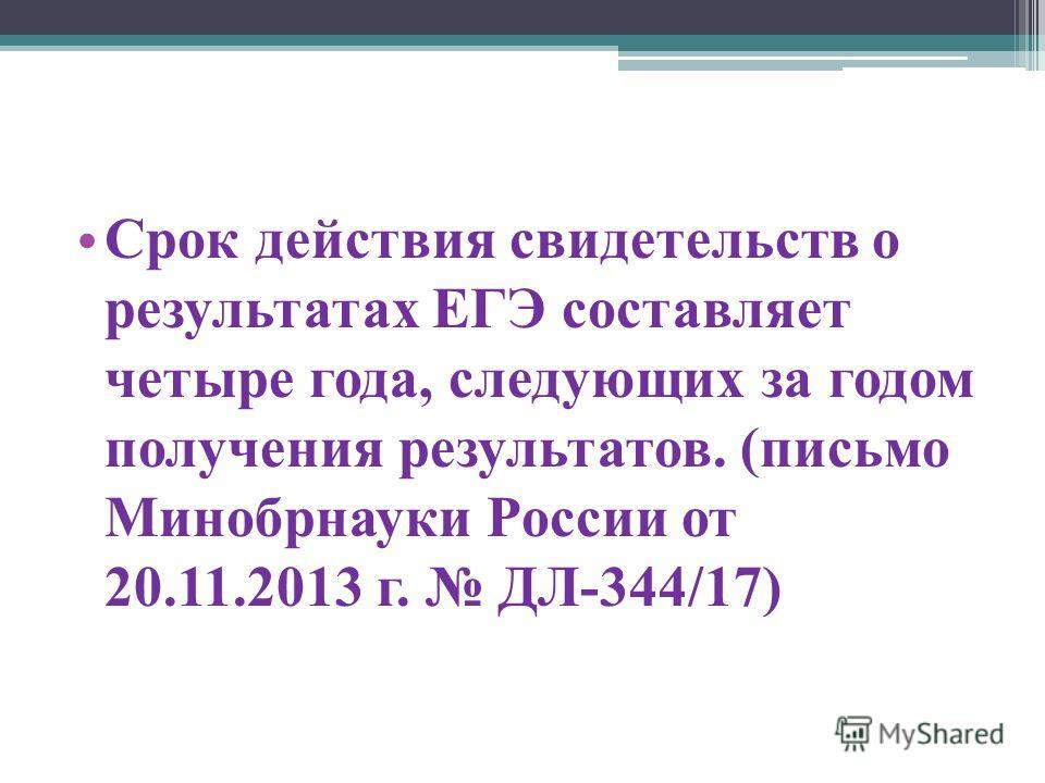 Срок действия свидетельств о результатах ЕГЭ составляет четыре года, следующих за годом получения результатов. (письмо Минобрнауки России от 20.11.2013 г. ДЛ-344/17)