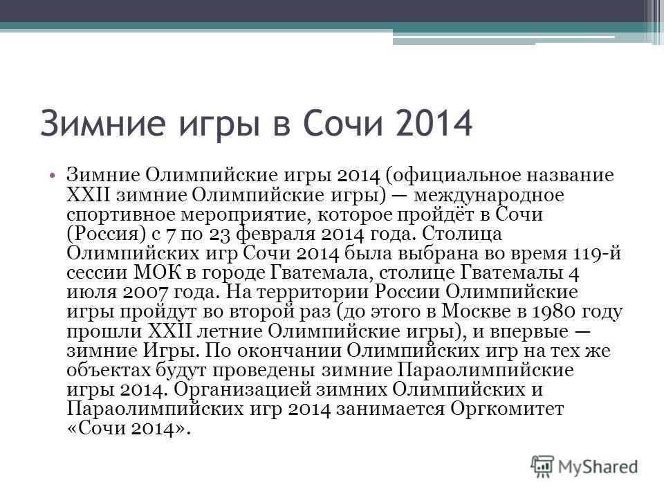 Зимние игры в Сочи 2014 Зимние Олимпийские игры 2014 (официальное название XXII зимние Олимпийские игры) международное спортивное мероприятие, которое пройдёт в Сочи (Россия) с 7 по 23 февраля 2014 года. Столица Олимпийских игр Сочи 2014 была выбрана
