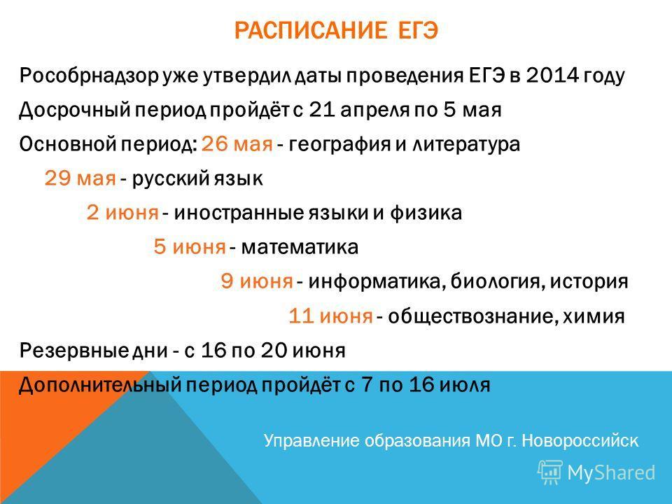 Рособрнадзор уже утвердил даты проведения ЕГЭ в 2014 году Досрочный период пройдёт с 21 апреля по 5 мая Основной период: 26 мая - география и литература 29 мая - русский язык 2 июня - иностранные языки и физика 5 июня - математика 9 июня - информатик