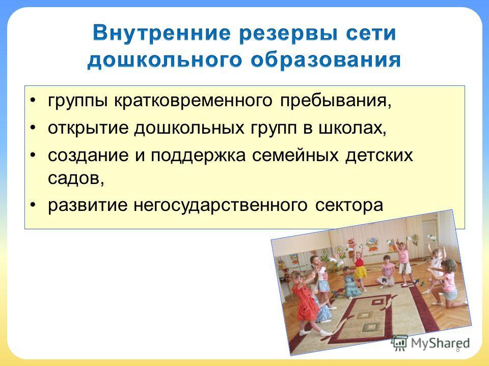 группы кратковременного пребывания, открытие дошкольных групп в школах, создание и поддержка семейных детских садов, развитие негосударственного сектора 8