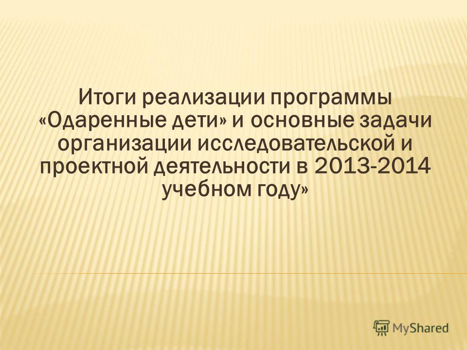 Итоги реализации программы «Одаренные дети» и основные задачи организации исследовательской и проектной деятельности в 2013-2014 учебном году»
