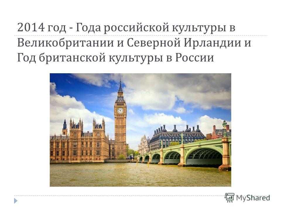 2014 год - Года российской культуры в Великобритании и Северной Ирландии и Год британской культуры в России