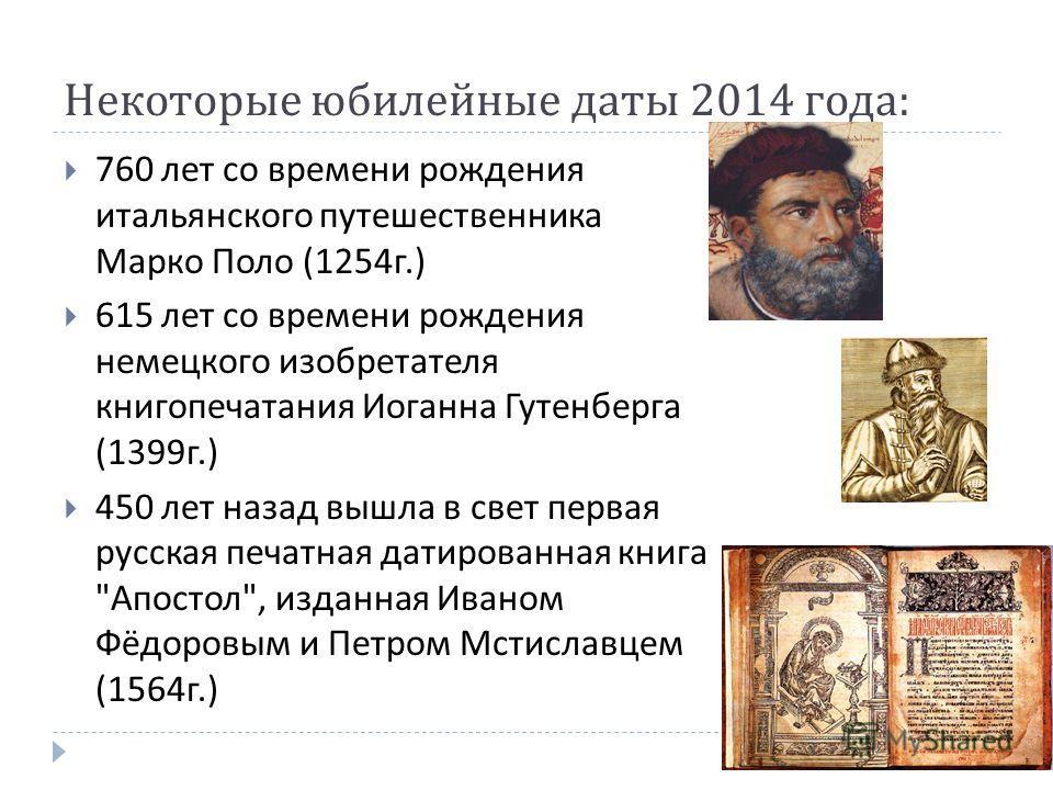 Некоторые юбилейные даты 2014 года : 760 лет со времени рождения итальянского путешественника Марко Поло (1254 г.) 615 лет со времени рождения немецкого изобретателя книгопечатания Иоганна Гутенберга (1399 г.) 450 лет назад вышла в свет первая русска