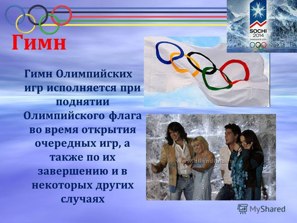 Гимн Гимн Олимпийских игр исполняется при поднятии Олимпийского флага во время открытия очередных игр, а также по их завершению и в некоторых других случаях