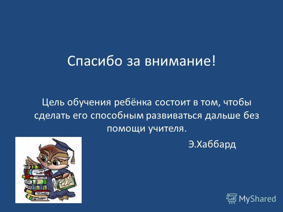 Спасибо за внимание! Цель обучения ребёнка состоит в том, чтобы сделать его способным развиваться дальше без помощи учителя. Э.Хаббард