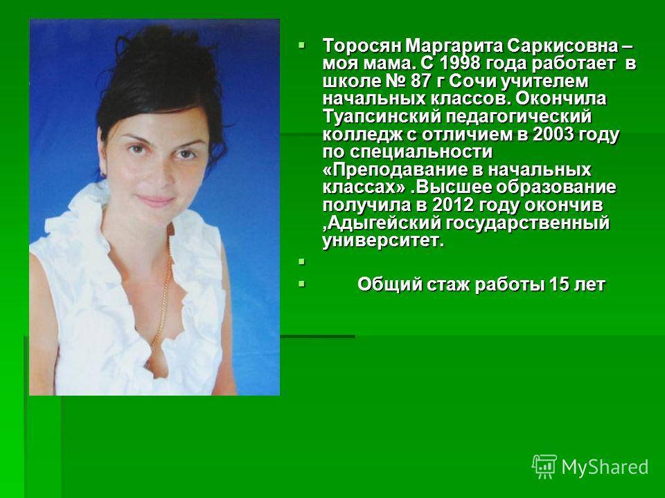 Торосян Маргарита Саркисовна – моя мама. С 1998 года работает в школе 87 г Сочи учителем начальных классов. Окончила Туапсинский педагогический колледж с отличием в 2003 году по специальности «Преподавание в начальных классах».Высшее образование полу