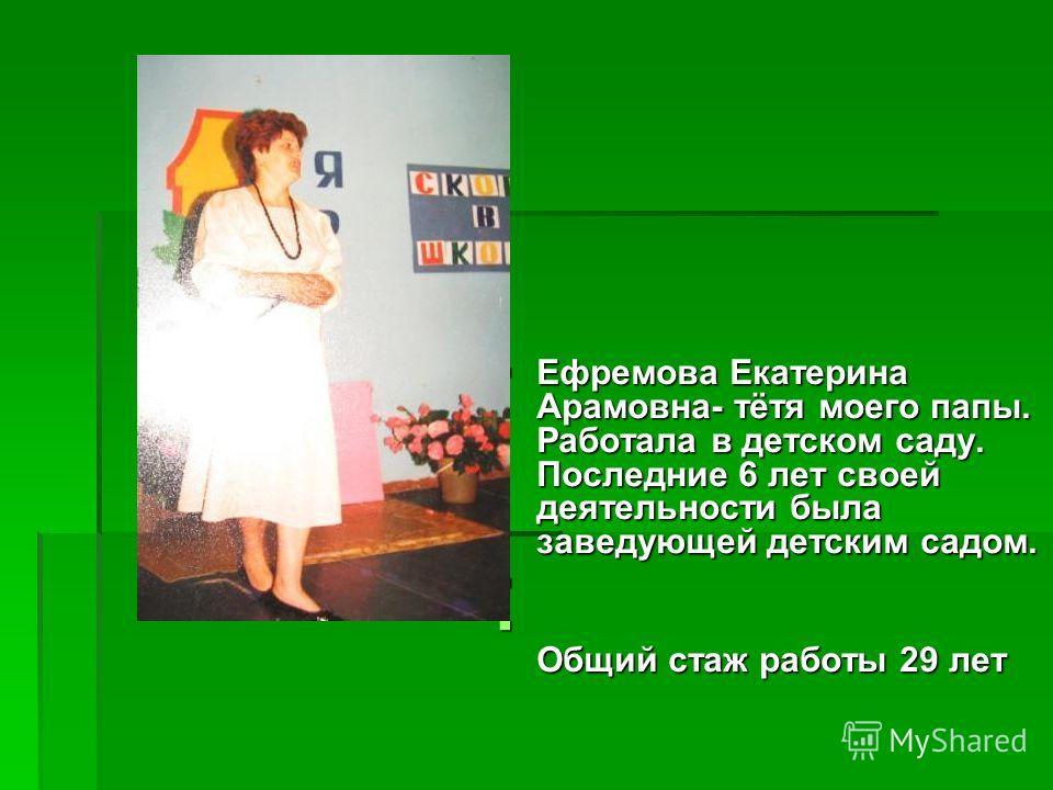 Ефремова Екатерина Арамовна- тётя моего папы. Работала в детском саду. Последние 6 лет своей деятельности была заведующей детским садом. Ефремова Екатерина Арамовна- тётя моего папы. Работала в детском саду. Последние 6 лет своей деятельности была за