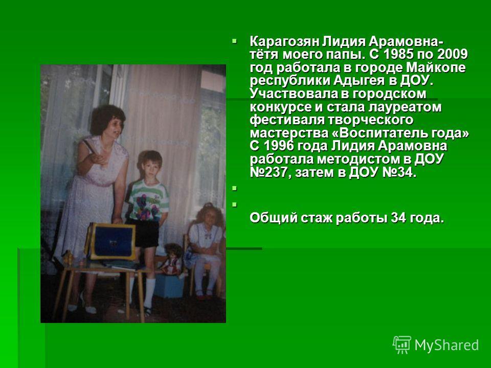 Карагозян Лидия Арамовна- тётя моего папы. С 1985 по 2009 год работала в городе Майкопе республики Адыгея в ДОУ. Участвовала в городском конкурсе и стала лауреатом фестиваля творческого мастерства «Воспитатель года» С 1996 года Лидия Арамовна работал