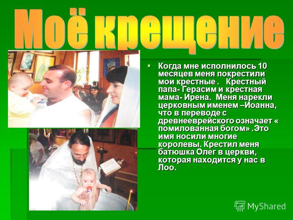 Когда мне исполнилось 10 месяцев меня покрестили мои крестные. Крестный папа- Герасим и крестная мама- Ирена. Меня нарекли церковным именем –Иоанна, что в переводе с древнееврейского означает « помилованная богом».Это имя носили многие королевы. Крес
