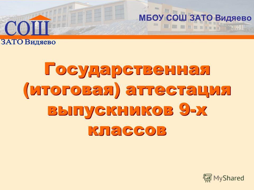 Государственная (итоговая) аттестация выпускников 9-х классов МБОУ СОШ ЗАТО Видяево