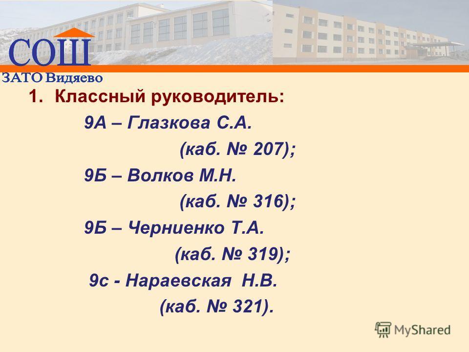 1.Классный руководитель: 9А – Глазкова С.А. (каб. 207); 9Б – Волков М.Н. (каб. 316); 9Б – Черниенко Т.А. (каб. 319); 9с - Нараевская Н.В. (каб. 321).