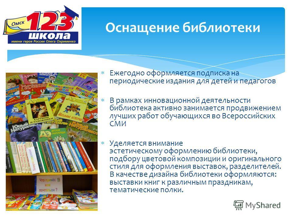 Оснащение библиотеки Ежегодно оформляется подписка на периодические издания для детей и педагогов В рамках инновационной деятельности библиотека активно занимается продвижением лучших работ обучающихся во Всероссийских СМИ Уделяется внимание эстетиче