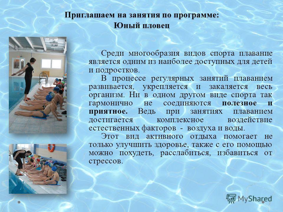 Приглашаем на занятия по программе: Юный пловец Среди многообразия видов спорта плавание является одним из наиболее доступных для детей и подростков. В процессе регулярных занятий плаванием развивается, укрепляется и закаляется весь организм. Ни в од